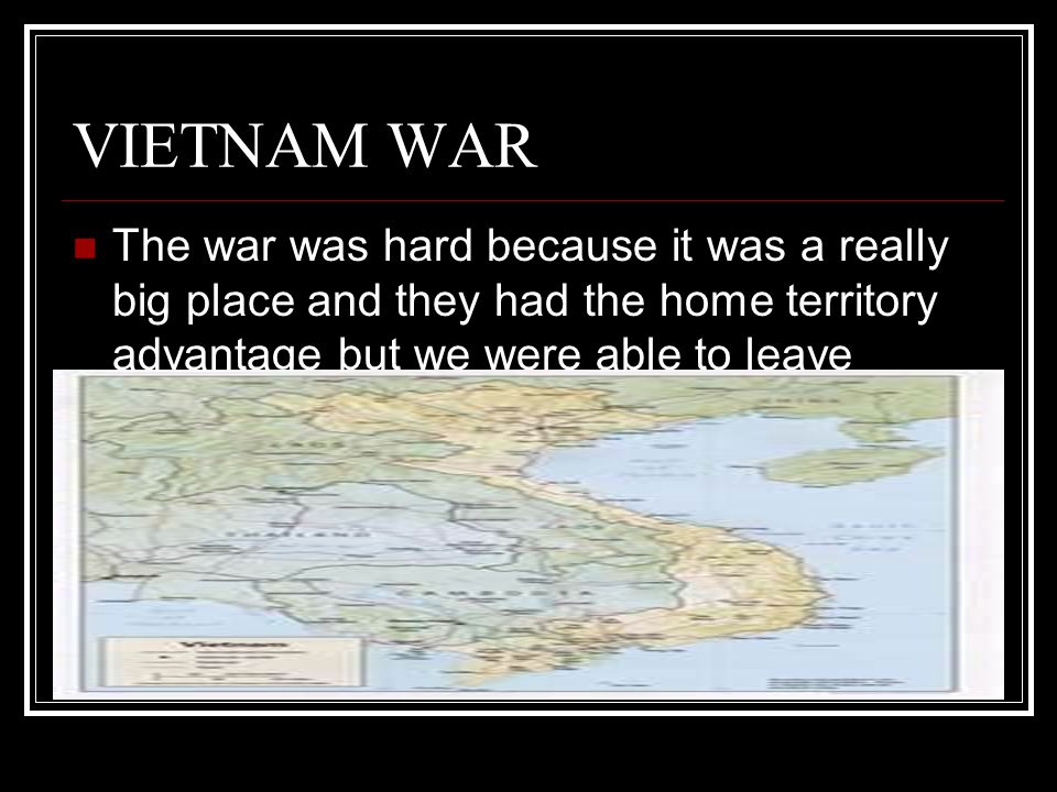 VIETNAM WAR The war was hard because it was a really big place and they had the home territory advantage but we were able to leave.