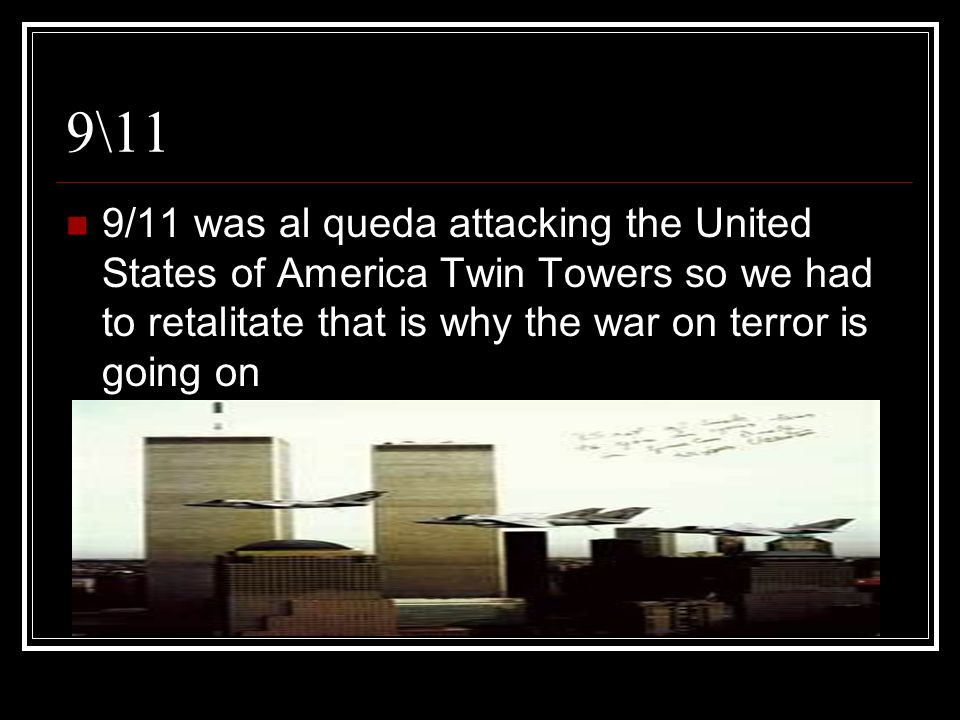 9\11 9/11 was al queda attacking the United States of America Twin Towers so we had to retalitate that is why the war on terror is going on.