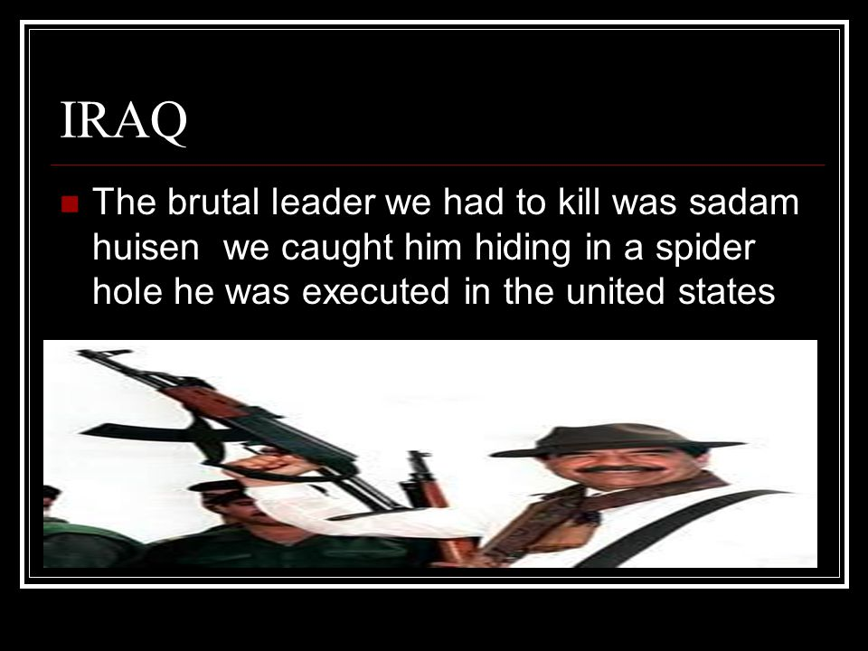 IRAQ The brutal leader we had to kill was sadam huisen we caught him hiding in a spider hole he was executed in the united states.