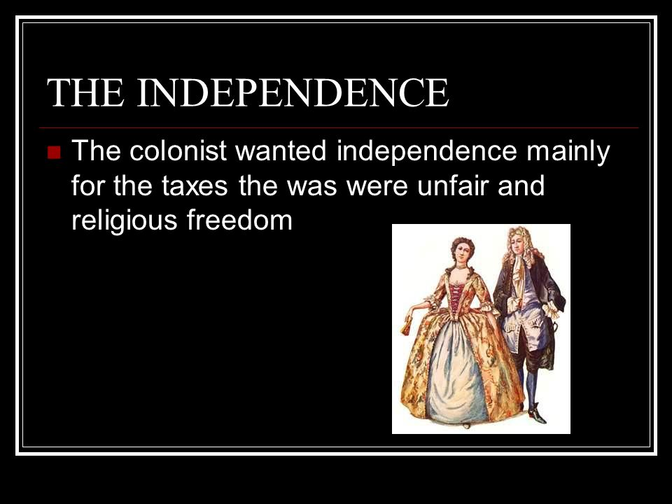 THE INDEPENDENCE The colonist wanted independence mainly for the taxes the was were unfair and religious freedom.
