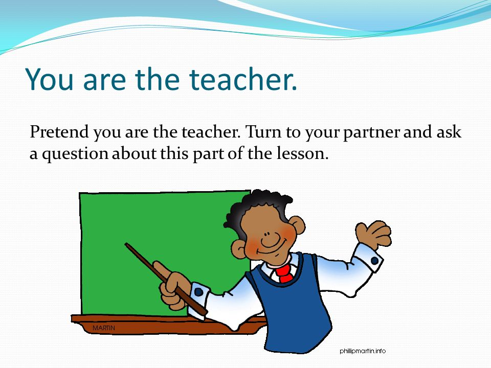 You are the teacher. Pretend you are the teacher.