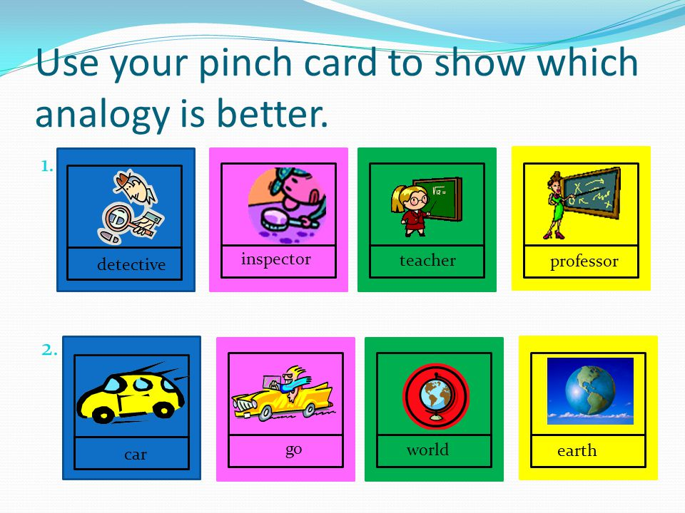 Use your pinch card to show which analogy is better.