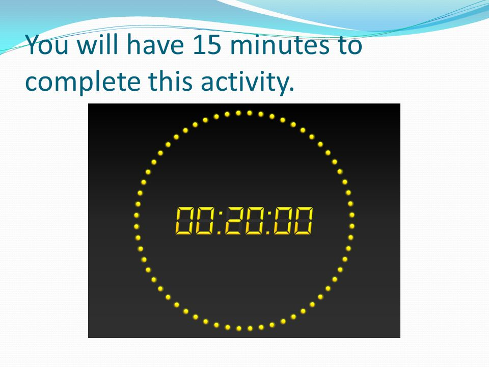 You will have 15 minutes to complete this activity.