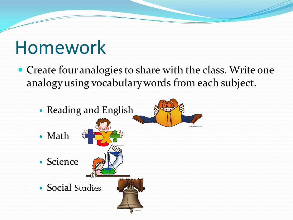 Homework Create four analogies to share with the class. Write one analogy using vocabulary words from each subject.