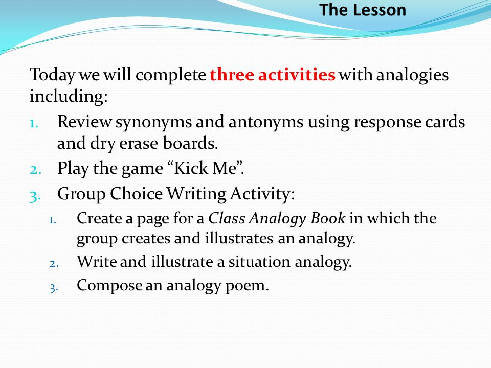 The Lesson Today we will complete three activities with analogies including: Review synonyms and antonyms using response cards and dry erase boards.