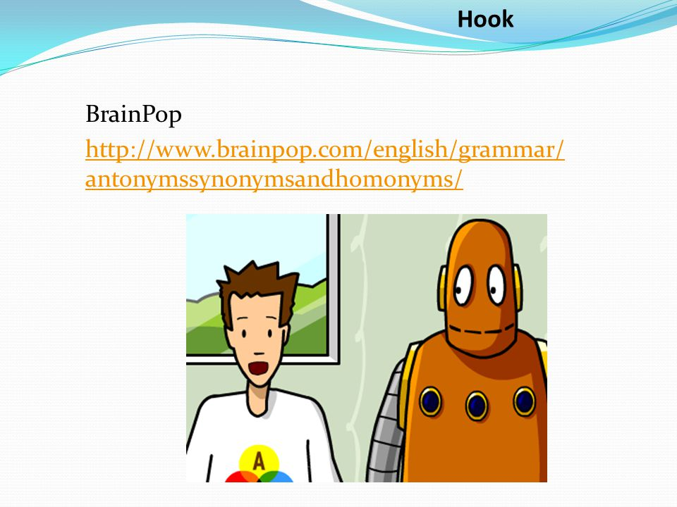 Hook BrainPop http://www.brainpop.com/english/grammar/antonymssynonymsandhomonyms/
