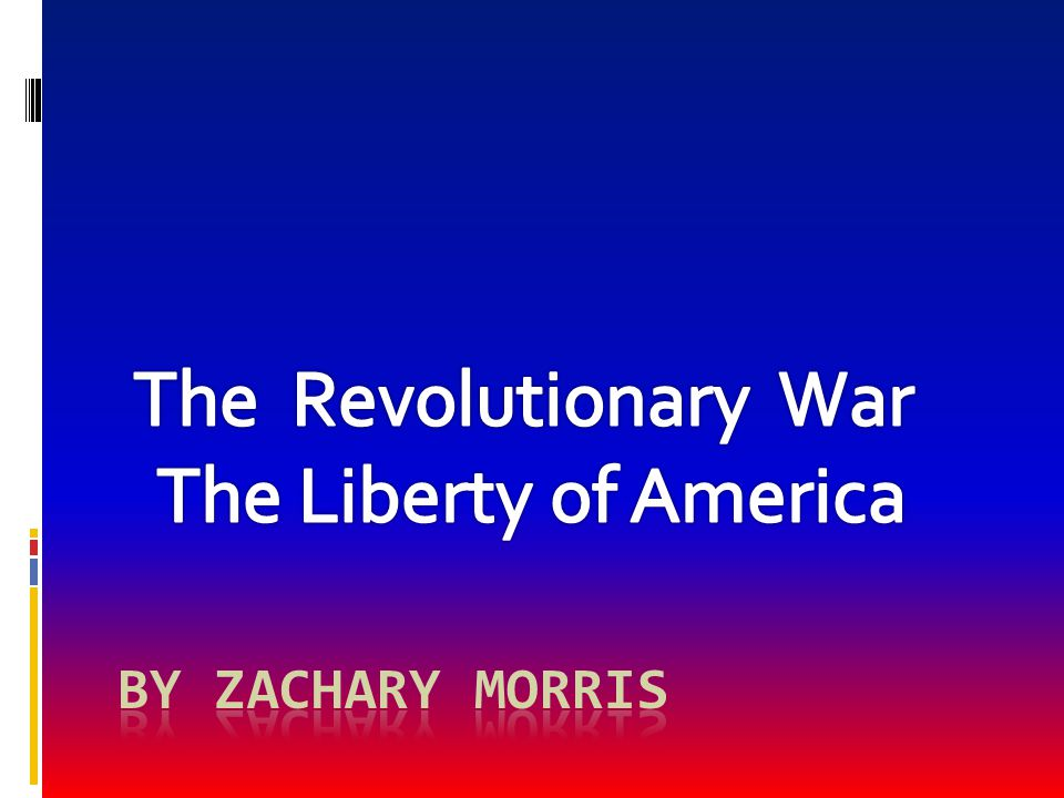 The Revolutionary War The Liberty of America By Zachary Morris