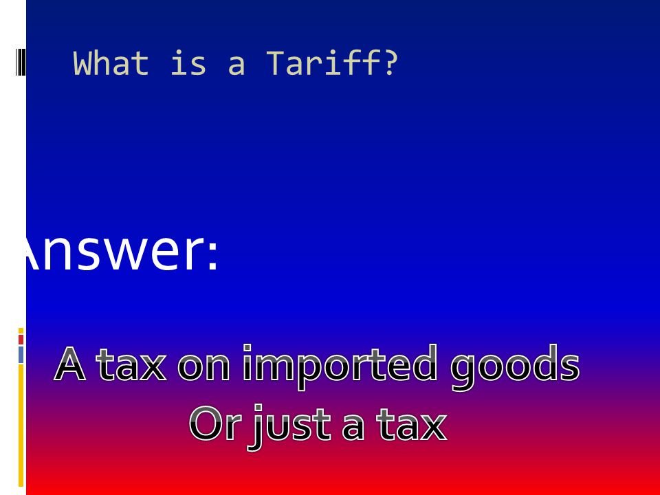 What is a Tariff Answer: A tax on imported goods Or just a tax