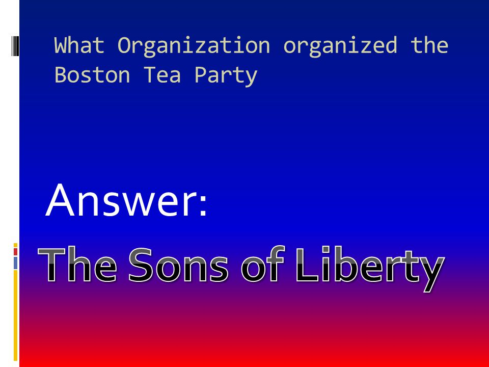 What Organization organized the Boston Tea Party