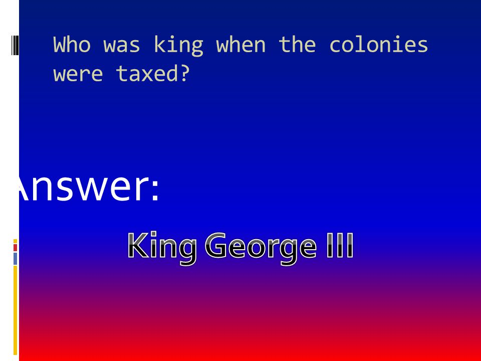 Who was king when the colonies were taxed