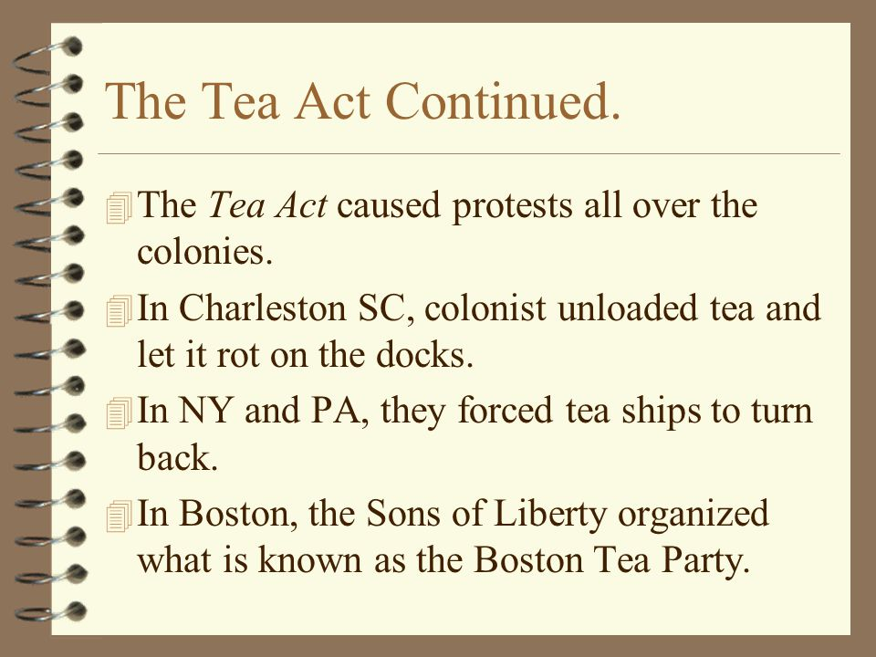 The Tea Act Continued. The Tea Act caused protests all over the colonies. In Charleston SC, colonist unloaded tea and let it rot on the docks.