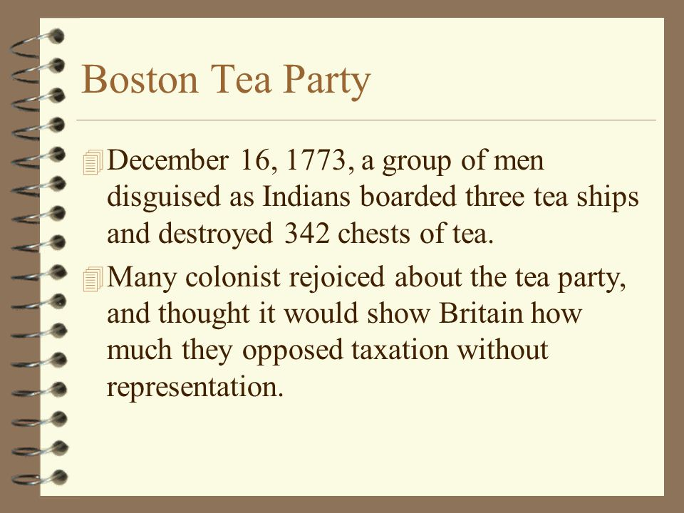 Boston Tea Party December 16, 1773, a group of men disguised as Indians boarded three tea ships and destroyed 342 chests of tea.
