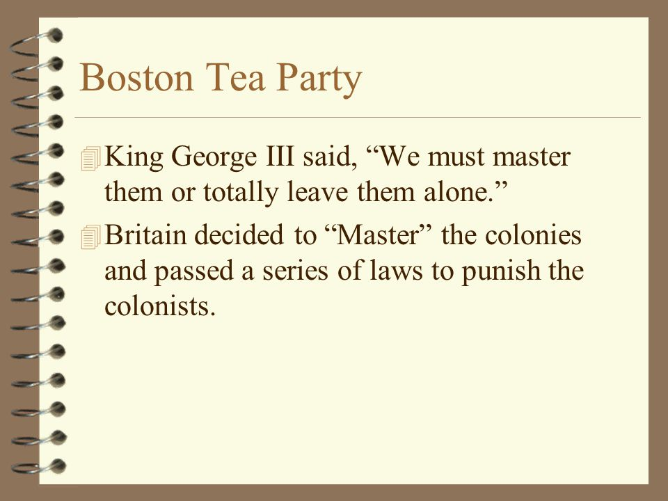 Boston Tea Party King George III said, We must master them or totally leave them alone.