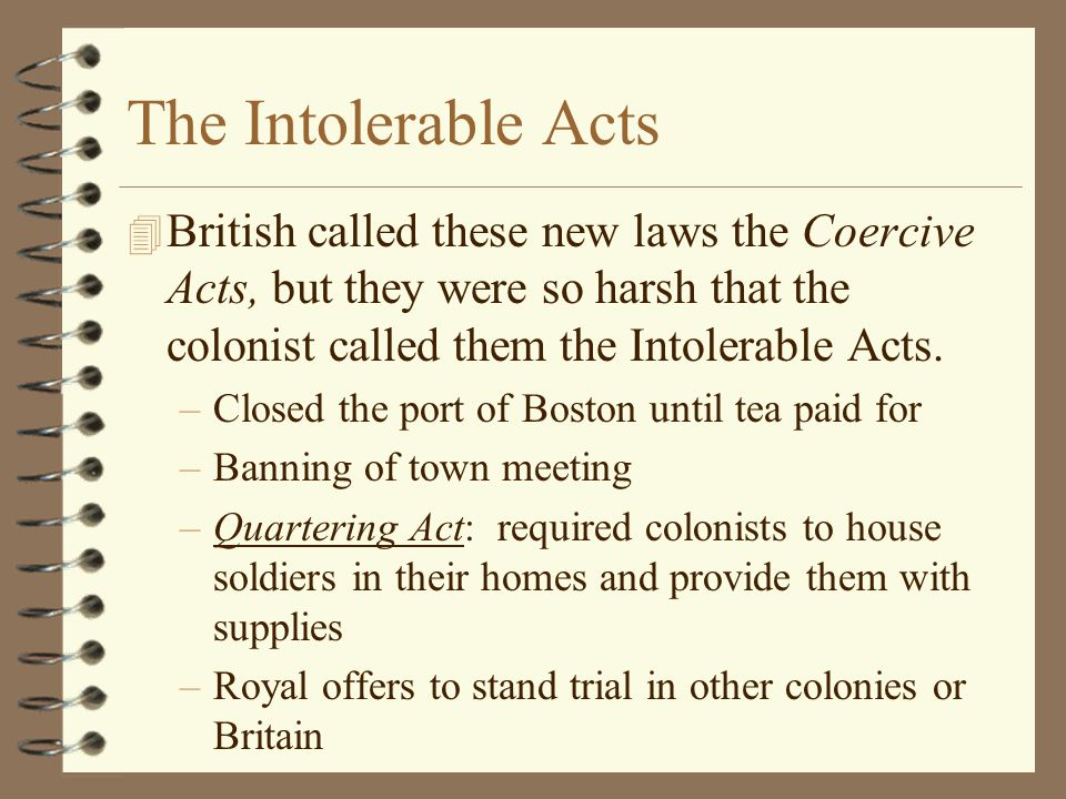 The Intolerable Acts British called these new laws the Coercive Acts, but they were so harsh that the colonist called them the Intolerable Acts.