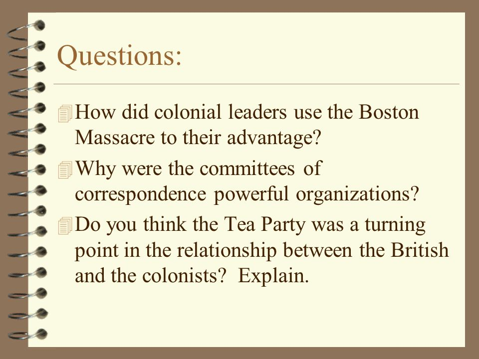 Questions: How did colonial leaders use the Boston Massacre to their advantage Why were the committees of correspondence powerful organizations