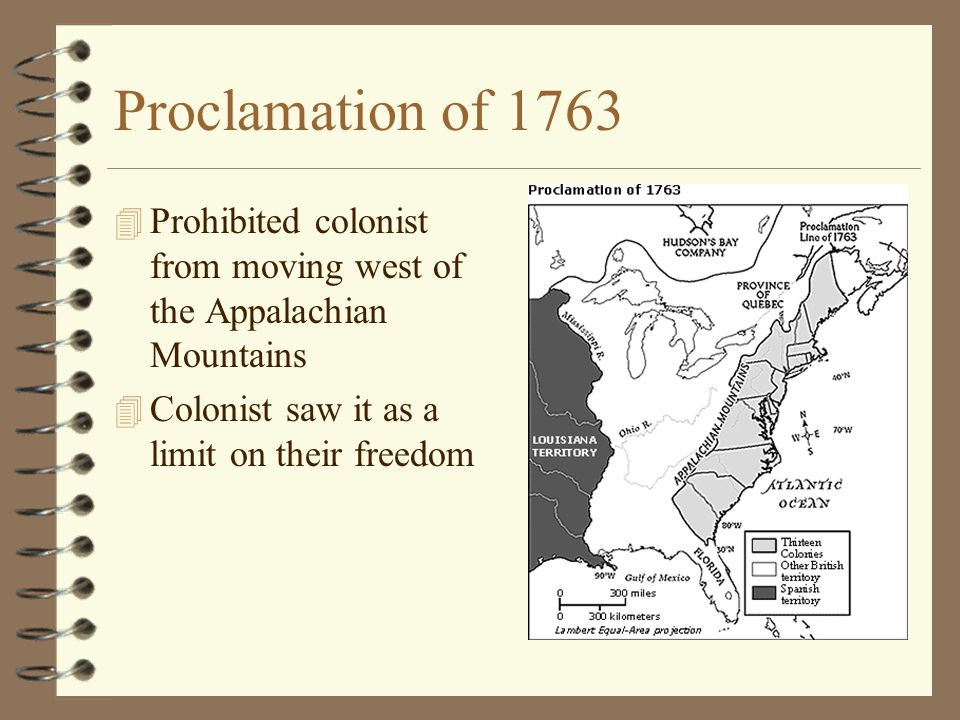 Proclamation of 1763 Prohibited colonist from moving west of the Appalachian Mountains.