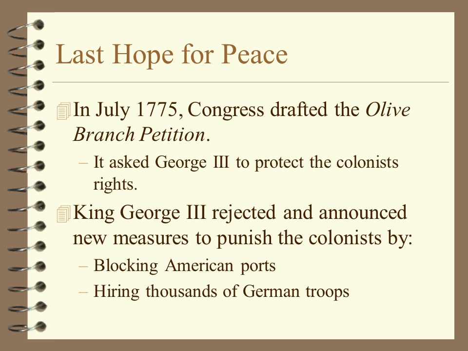 Last Hope for Peace In July 1775, Congress drafted the Olive Branch Petition. It asked George III to protect the colonists rights.