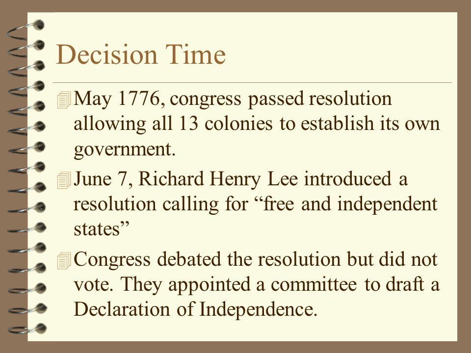 Decision Time May 1776, congress passed resolution allowing all 13 colonies to establish its own government.
