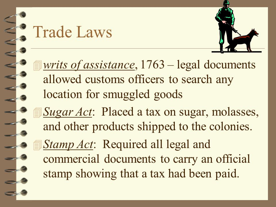 Trade Laws writs of assistance, 1763 – legal documents allowed customs officers to search any location for smuggled goods.