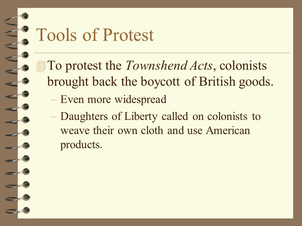 Tools of Protest To protest the Townshend Acts, colonists brought back the boycott of British goods.