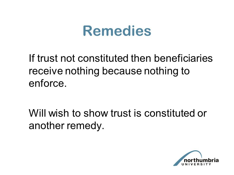Remedies If trust not constituted then beneficiaries receive nothing because nothing to enforce.