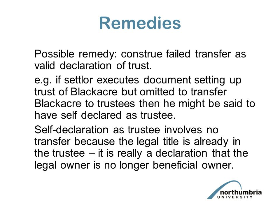Remedies Possible remedy: construe failed transfer as valid declaration of trust.