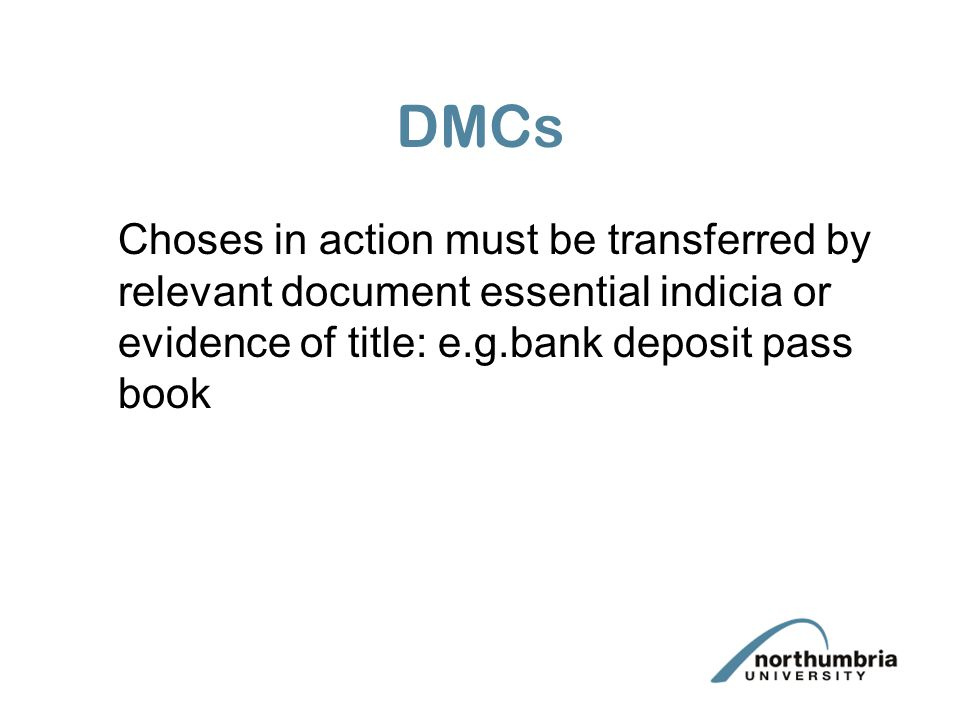 DMCs Choses in action must be transferred by relevant document essential indicia or evidence of title: e.g.bank deposit pass book.