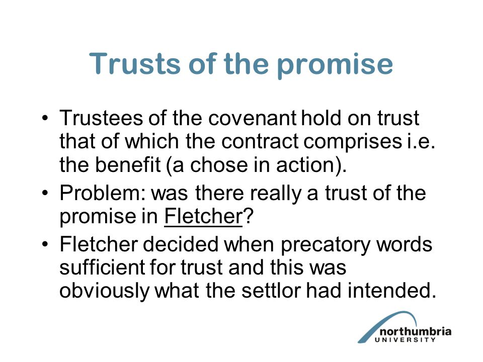 Trusts of the promise Trustees of the covenant hold on trust that of which the contract comprises i.e. the benefit (a chose in action).