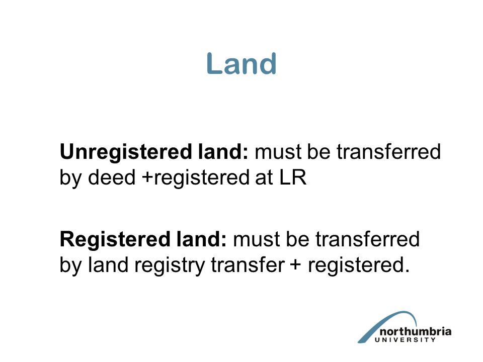 Land Unregistered land: must be transferred by deed +registered at LR