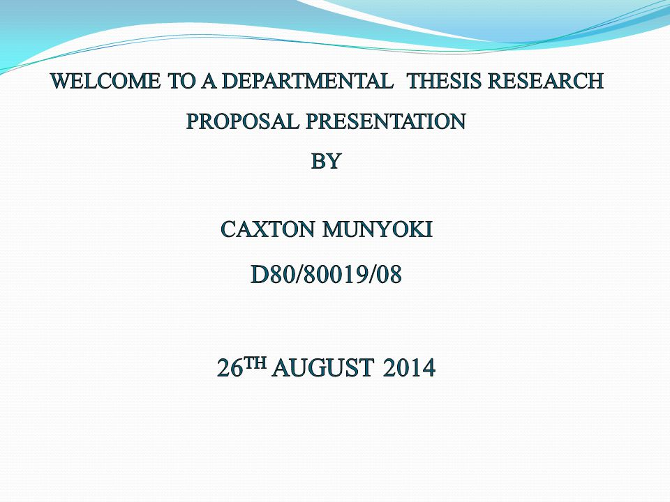 WELCOME TO A DEPARTMENTAL THESIS RESEARCH PROPOSAL PRESENTATION BY CAXTON MUNYOKI D80/80019/08 26TH AUGUST 2014