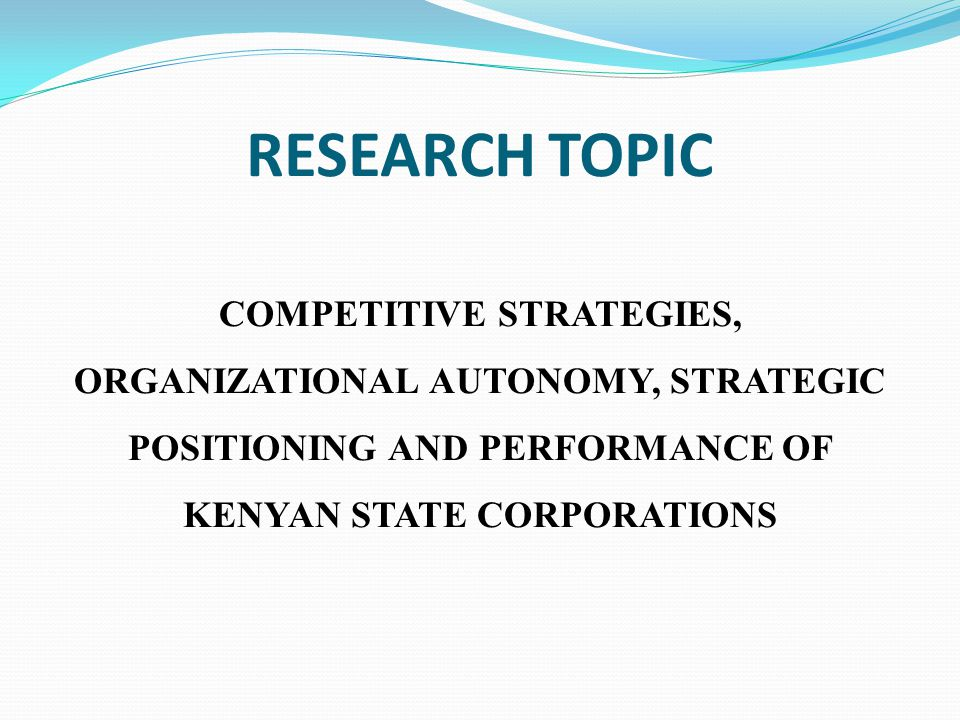 RESEARCH TOPIC COMPETITIVE STRATEGIES, ORGANIZATIONAL AUTONOMY, STRATEGIC POSITIONING AND PERFORMANCE OF KENYAN STATE CORPORATIONS.