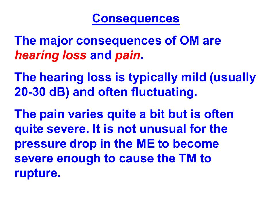 Consequences The major consequences of OM are hearing loss and pain. The hearing loss is typically mild (usually 20-30 dB) and often fluctuating.
