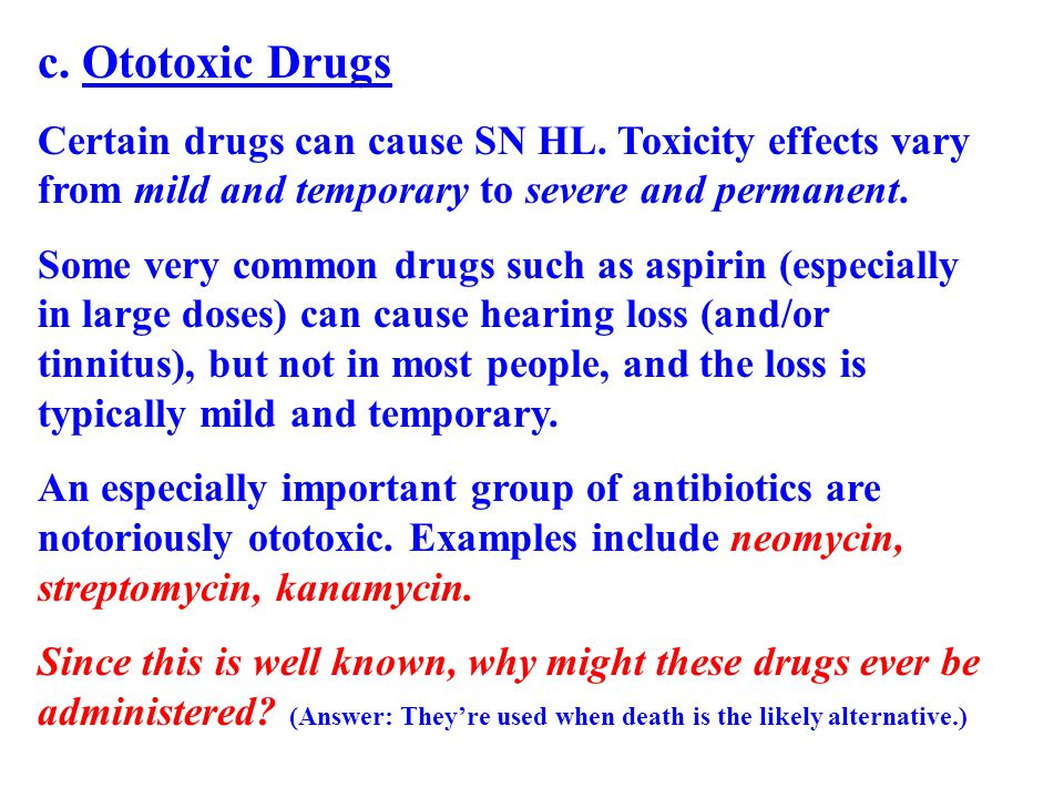 c. Ototoxic Drugs Certain drugs can cause SN HL. Toxicity effects vary from mild and temporary to severe and permanent.