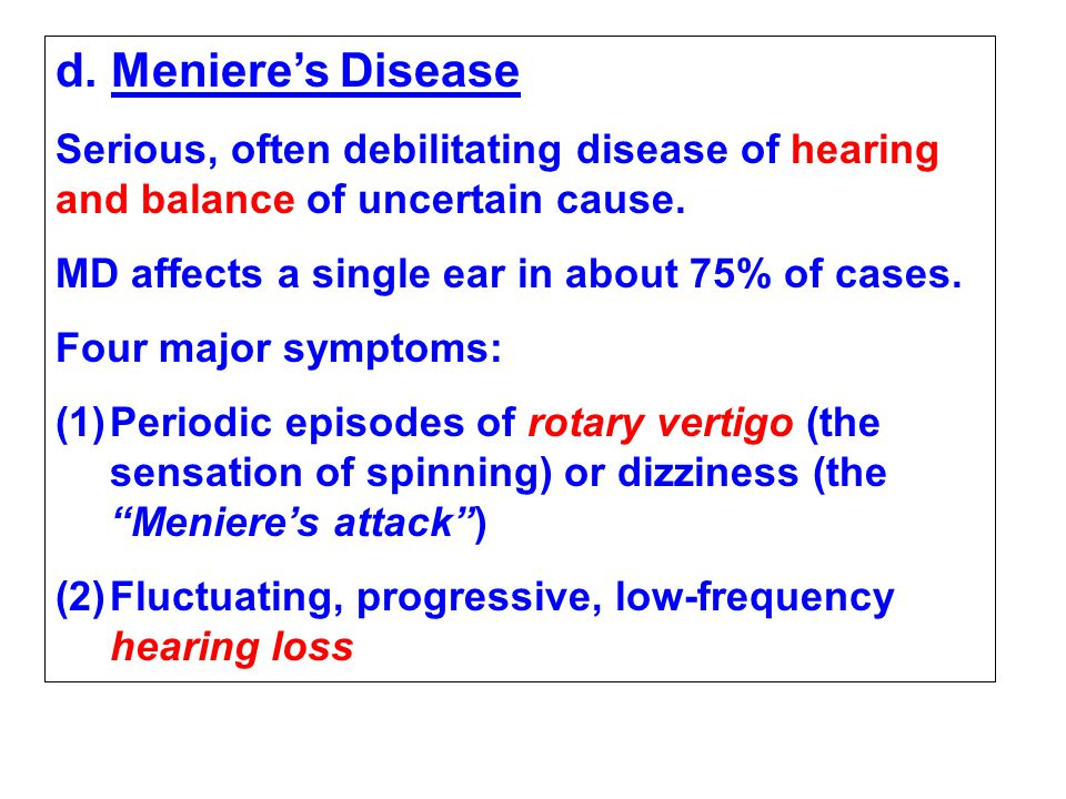 d. Meniere's Disease Serious, often debilitating disease of hearing and balance of uncertain cause.