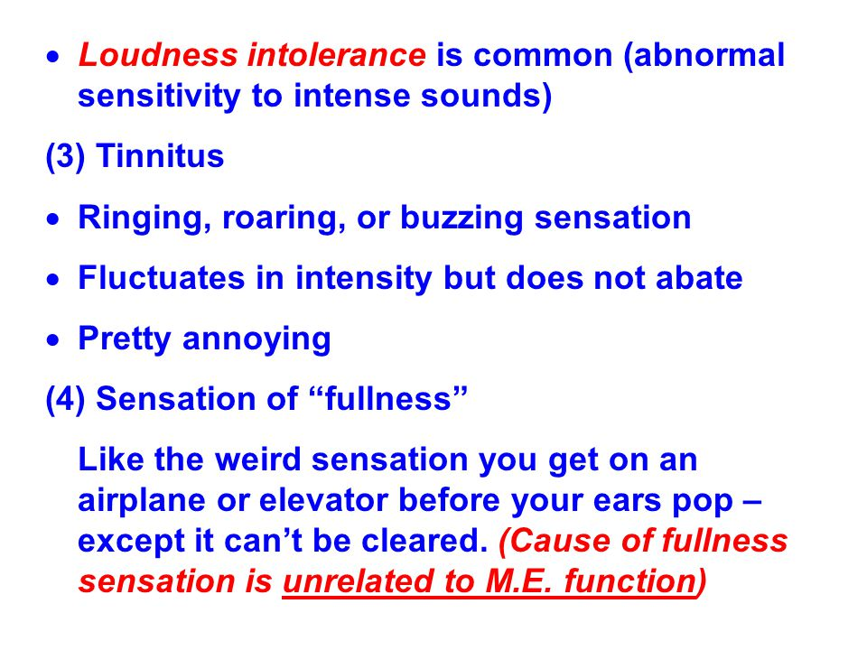 Loudness intolerance is common (abnormal sensitivity to intense sounds)