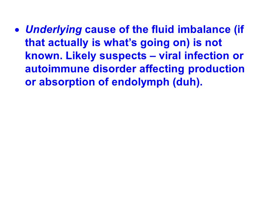 Underlying cause of the fluid imbalance (if that actually is what's going on) is not known.
