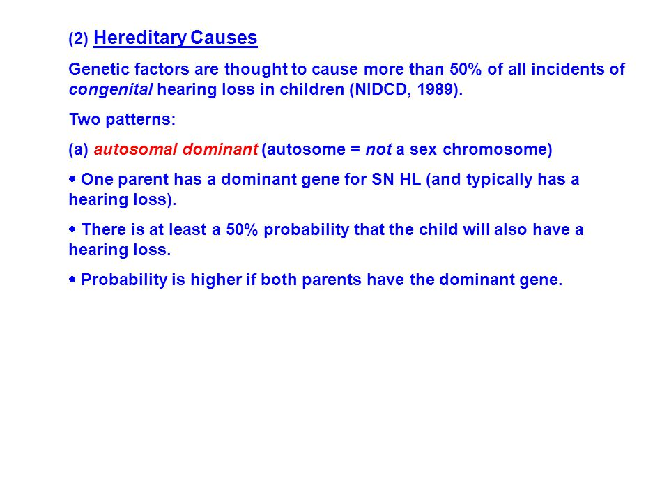 (2) Hereditary Causes Genetic factors are thought to cause more than 50% of all incidents of congenital hearing loss in children (NIDCD, 1989).