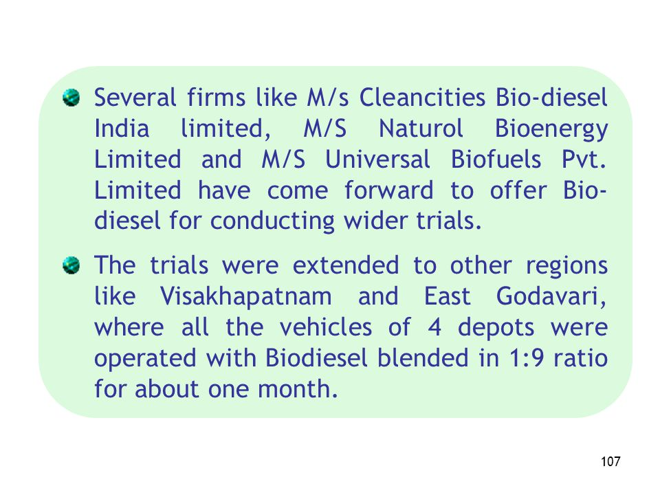 Several firms like M/s Cleancities Bio-diesel India limited, M/S Naturol Bioenergy Limited and M/S Universal Biofuels Pvt. Limited have come forward to offer Bio-diesel for conducting wider trials.