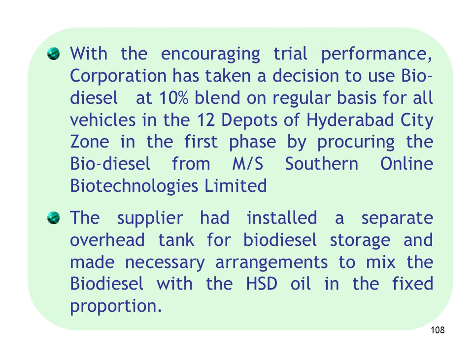 With the encouraging trial performance, Corporation has taken a decision to use Bio-diesel at 10% blend on regular basis for all vehicles in the 12 Depots of Hyderabad City Zone in the first phase by procuring the Bio-diesel from M/S Southern Online Biotechnologies Limited