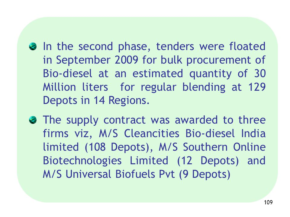 In the second phase, tenders were floated in September 2009 for bulk procurement of Bio-diesel at an estimated quantity of 30 Million liters for regular blending at 129 Depots in 14 Regions.