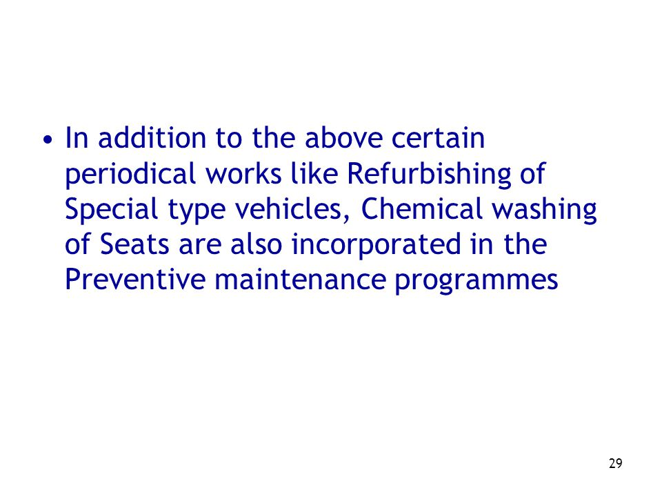 In addition to the above certain periodical works like Refurbishing of Special type vehicles, Chemical washing of Seats are also incorporated in the Preventive maintenance programmes