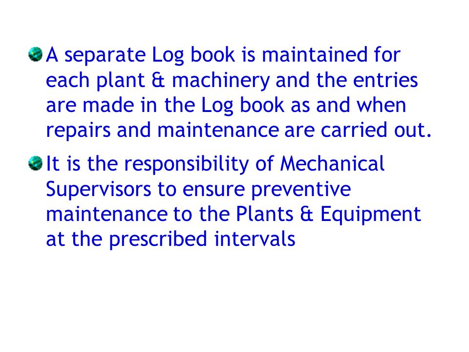 A separate Log book is maintained for each plant & machinery and the entries are made in the Log book as and when repairs and maintenance are carried out.