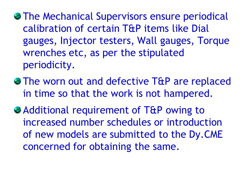 The Mechanical Supervisors ensure periodical calibration of certain T&P items like Dial gauges, Injector testers, Wall gauges, Torque wrenches etc, as per the stipulated periodicity.