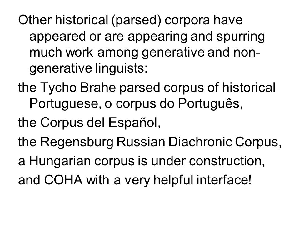 Other historical (parsed) corpora have appeared or are appearing and spurring much work among generative and non-generative linguists: