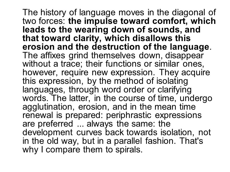 The history of language moves in the diagonal of two forces: the impulse toward comfort, which leads to the wearing down of sounds, and that toward clarity, which disallows this erosion and the destruction of the language.