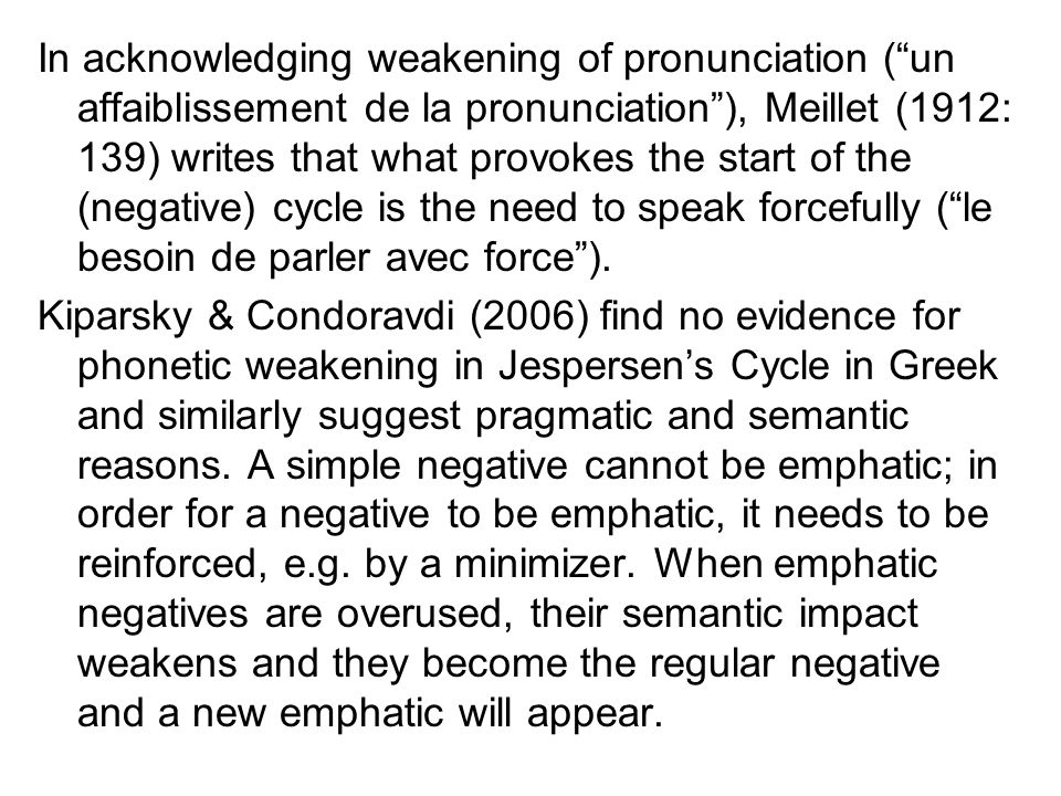 In acknowledging weakening of pronunciation ( un affaiblissement de la pronunciation ), Meillet (1912: 139) writes that what provokes the start of the (negative) cycle is the need to speak forcefully ( le besoin de parler avec force ).