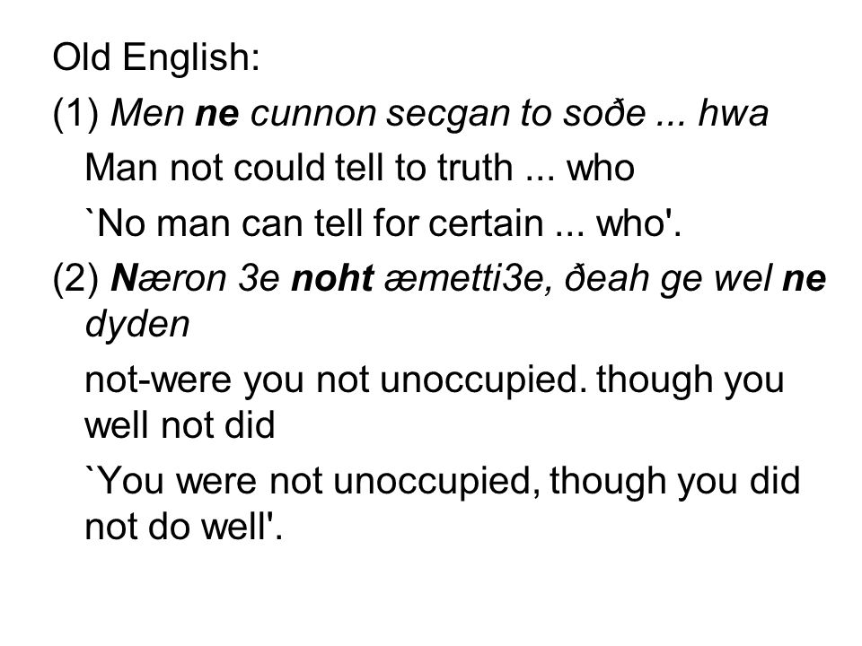 Old English: (1) Men ne cunnon secgan to soðe ... hwa. Man not could tell to truth ... who. `No man can tell for certain ... who .