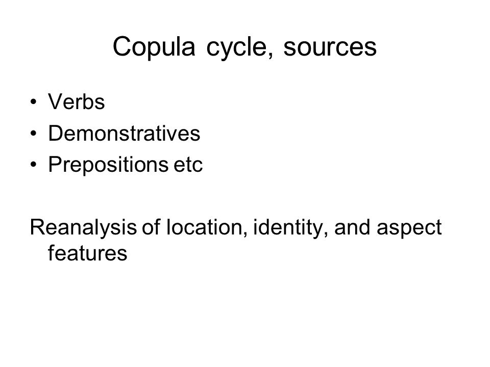 Copula cycle, sources Verbs Demonstratives Prepositions etc