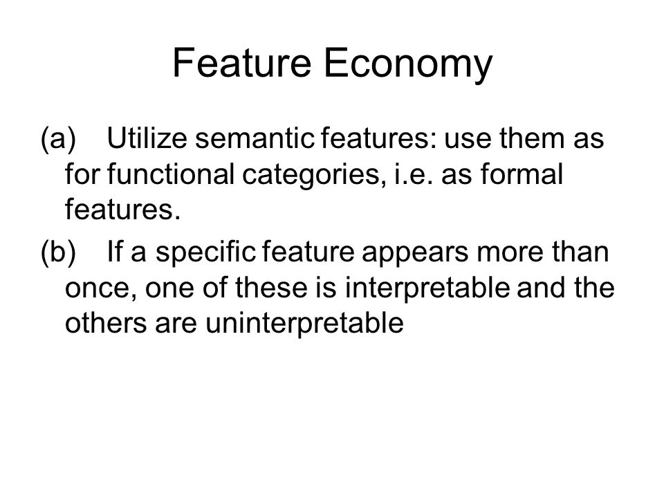 Feature Economy (a) Utilize semantic features: use them as for functional categories, i.e. as formal features.