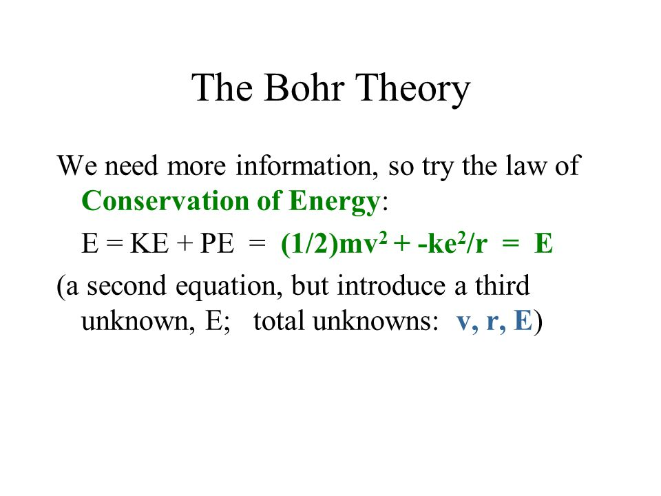 The Bohr Theory We need more information, so try the law of Conservation of Energy: E = KE + PE = (1/2)mv2 + -ke2/r = E.